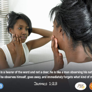 Make the Word of God your mirror !